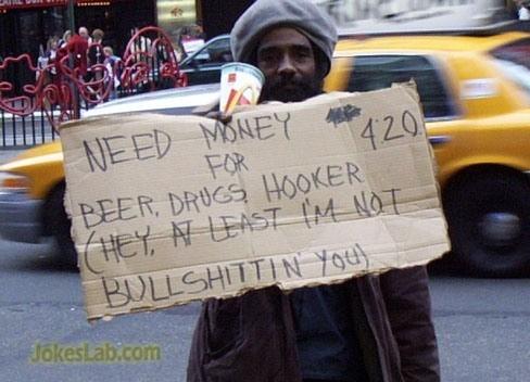 funny begger, no bullshit, need drugs, woman, and beer