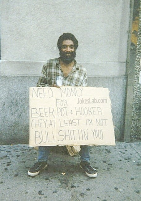 funny beggar, need money for beer and hooker, I am not bullshiting you at least